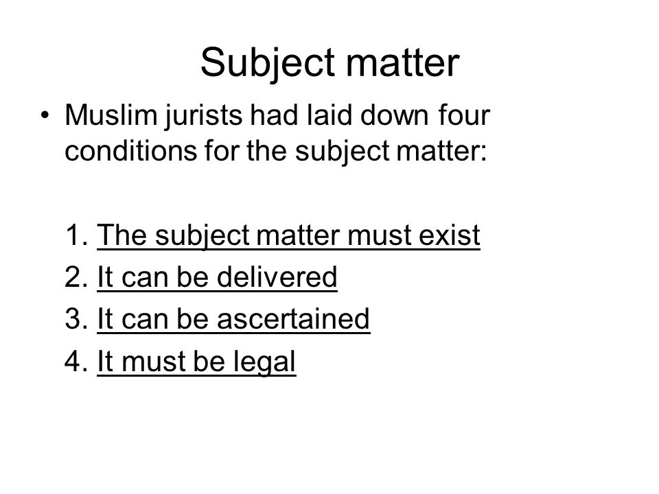 Subject matter Muslim jurists had laid down four conditions for the subject matter: 1. The subject matter must exist.