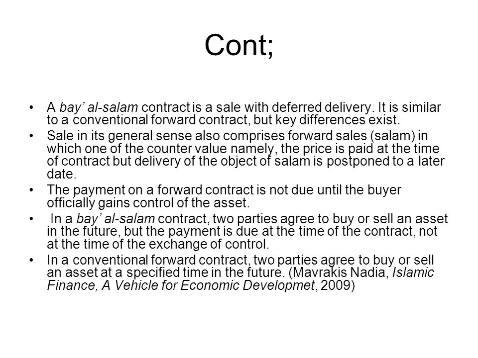 Cont; A bay' al-salam contract is a sale with deferred delivery. It is similar to a conventional forward contract, but key differences exist.