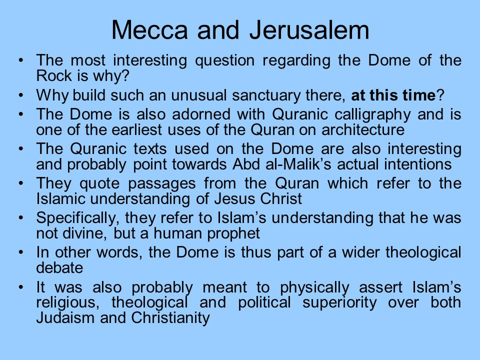 Mecca and Jerusalem The most interesting question regarding the Dome of the Rock is why Why build such an unusual sanctuary there, at this time
