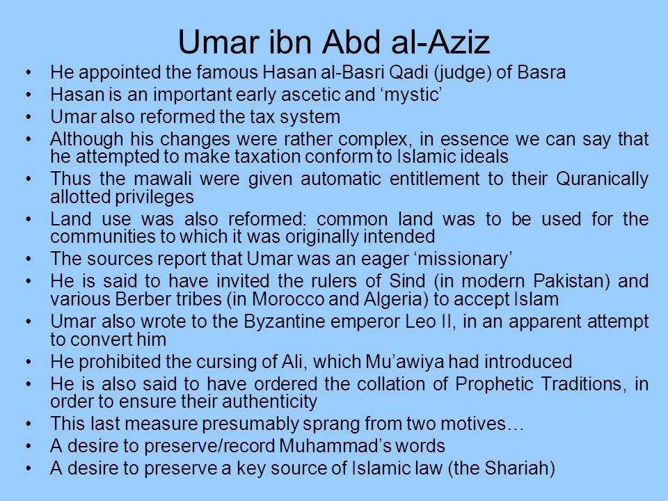Umar ibn Abd al-Aziz He appointed the famous Hasan al-Basri Qadi (judge) of Basra. Hasan is an important early ascetic and 'mystic'