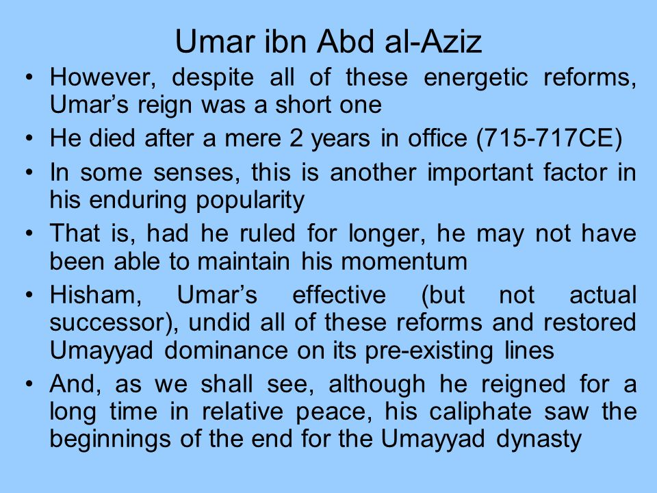Umar ibn Abd al-Aziz However, despite all of these energetic reforms, Umar's reign was a short one.