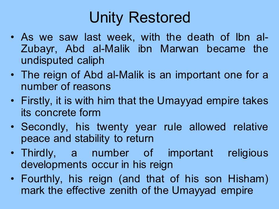 Unity Restored As we saw last week, with the death of Ibn al-Zubayr, Abd al-Malik ibn Marwan became the undisputed caliph.