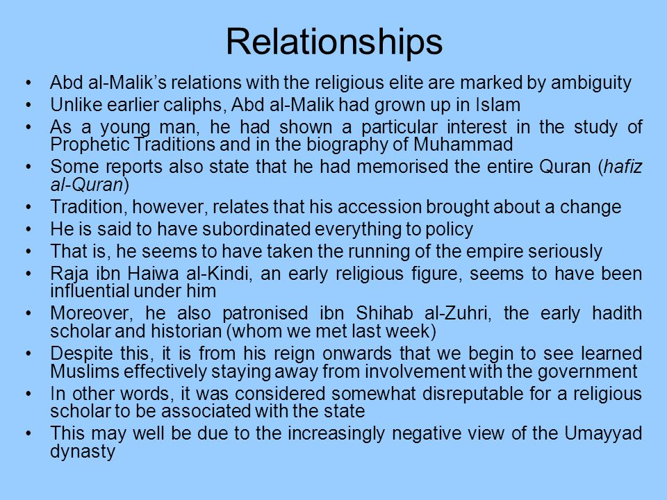 Relationships Abd al-Malik's relations with the religious elite are marked by ambiguity. Unlike earlier caliphs, Abd al-Malik had grown up in Islam.
