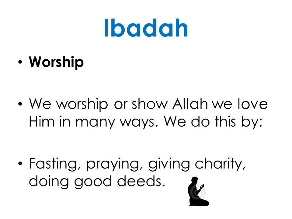 Ibadah Worship. We worship or show Allah we love Him in many ways.