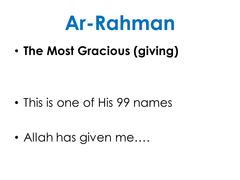 Ar-Rahman The Most Gracious (giving) This is one of His 99 names