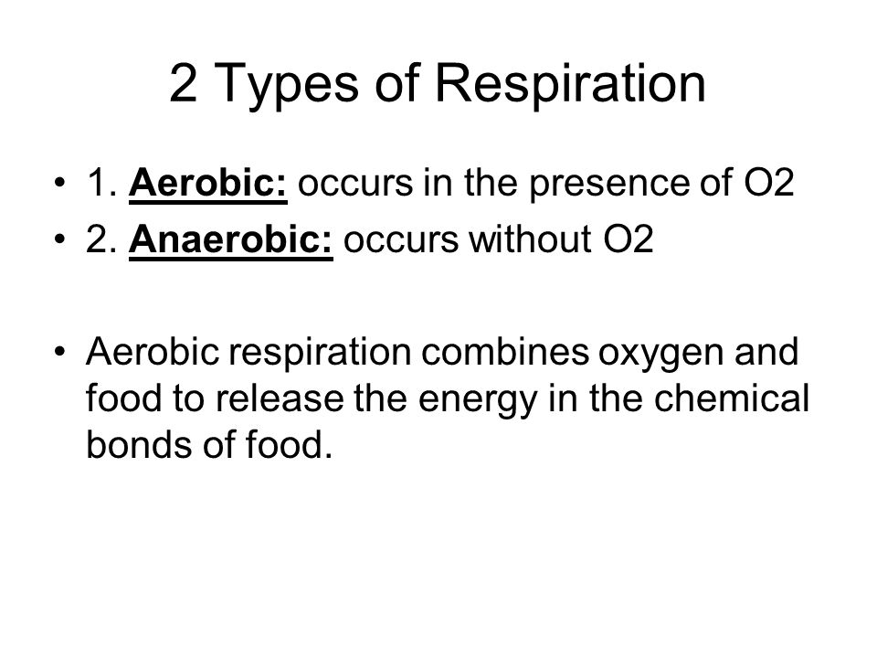 2 Types of Respiration 1. Aerobic: occurs in the presence of O2