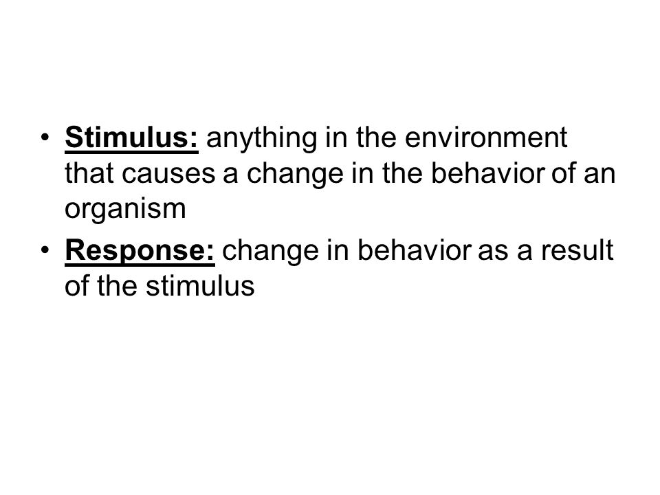 Stimulus: anything in the environment that causes a change in the behavior of an organism