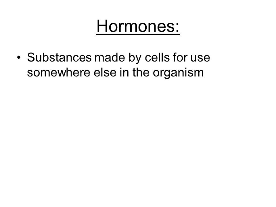 Hormones: Substances made by cells for use somewhere else in the organism