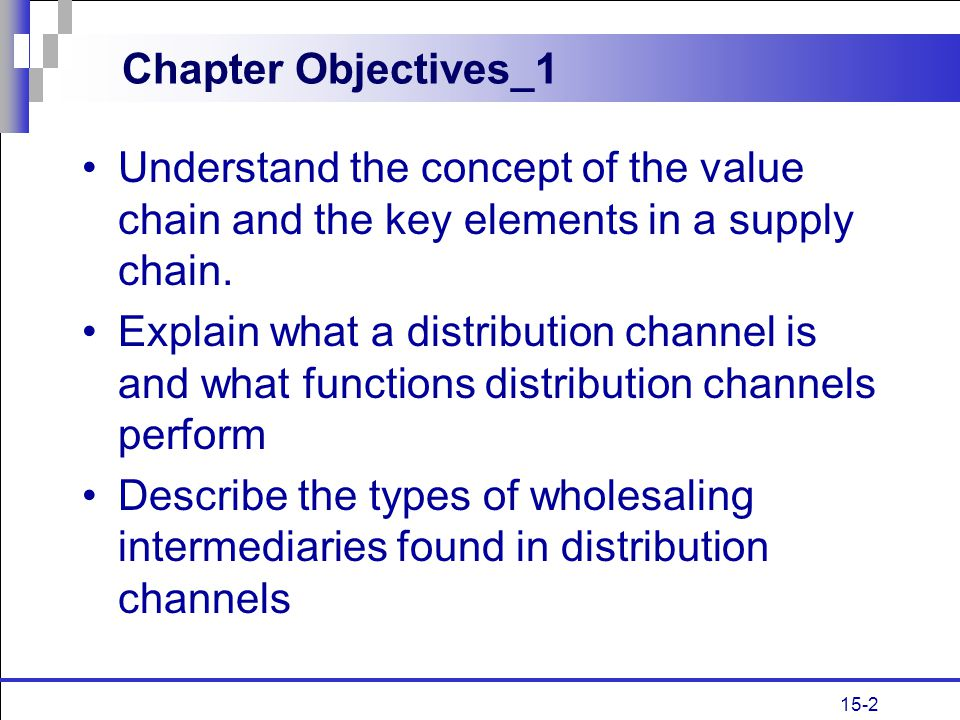 Chapter Objectives_1 Understand the concept of the value chain and the key elements in a supply chain.
