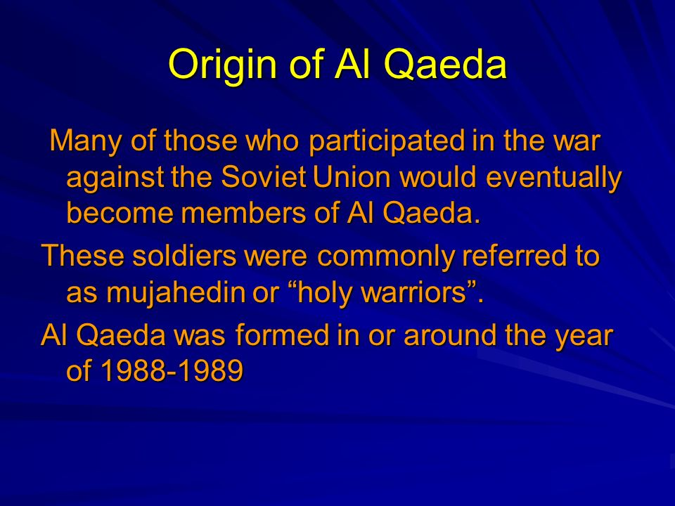 Origin of Al Qaeda Many of those who participated in the war against the Soviet Union would eventually become members of Al Qaeda.