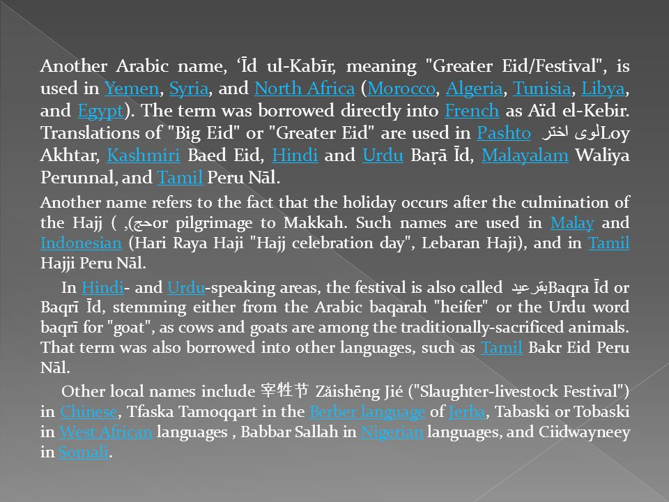 Another Arabic name, 'Īd ul-Kabīr, meaning Greater Eid/Festival , is used in Yemen, Syria, and North Africa (Morocco, Algeria, Tunisia, Libya, and Egypt). The term was borrowed directly into French as Aïd el-Kebir. Translations of Big Eid or Greater Eid are used in Pashto لوی اختر Loy Akhtar, Kashmiri Baed Eid, Hindi and Urdu Baṛā Īd, Malayalam Waliya Perunnal, and Tamil Peru Nāl.