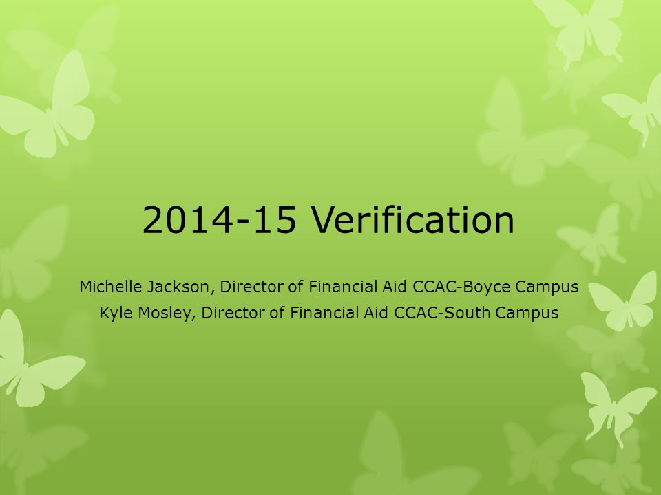 2014-15 Verification Michelle Jackson, Director of Financial Aid CCAC-Boyce Campus.