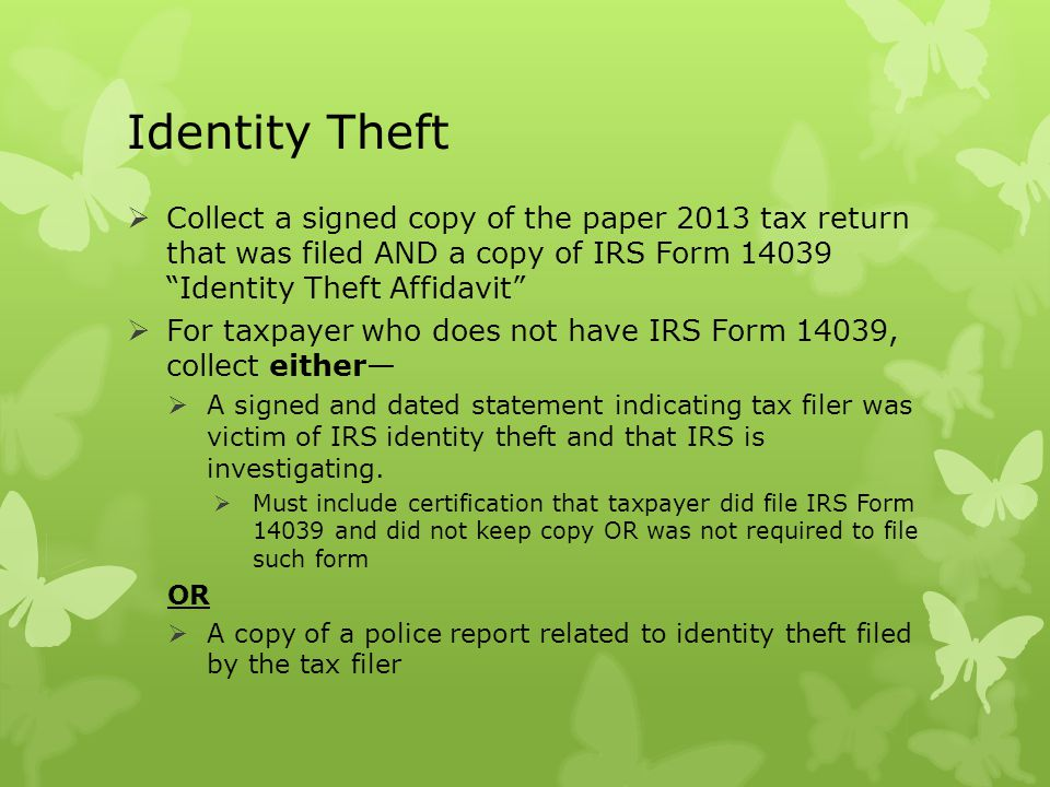 Identity Theft Collect a signed copy of the paper 2013 tax return that was filed AND a copy of IRS Form 14039 Identity Theft Affidavit