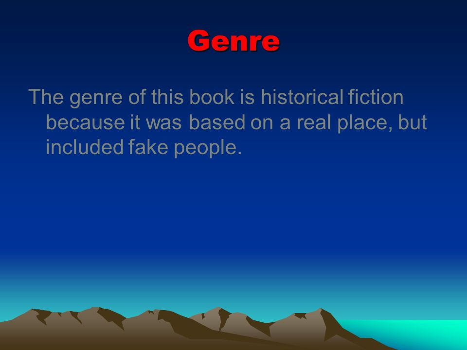 Genre The genre of this book is historical fiction because it was based on a real place, but included fake people.