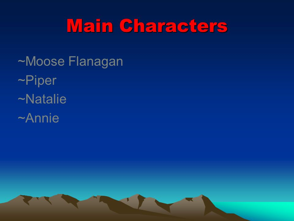 Main Characters ~Moose Flanagan ~Piper ~Natalie ~Annie