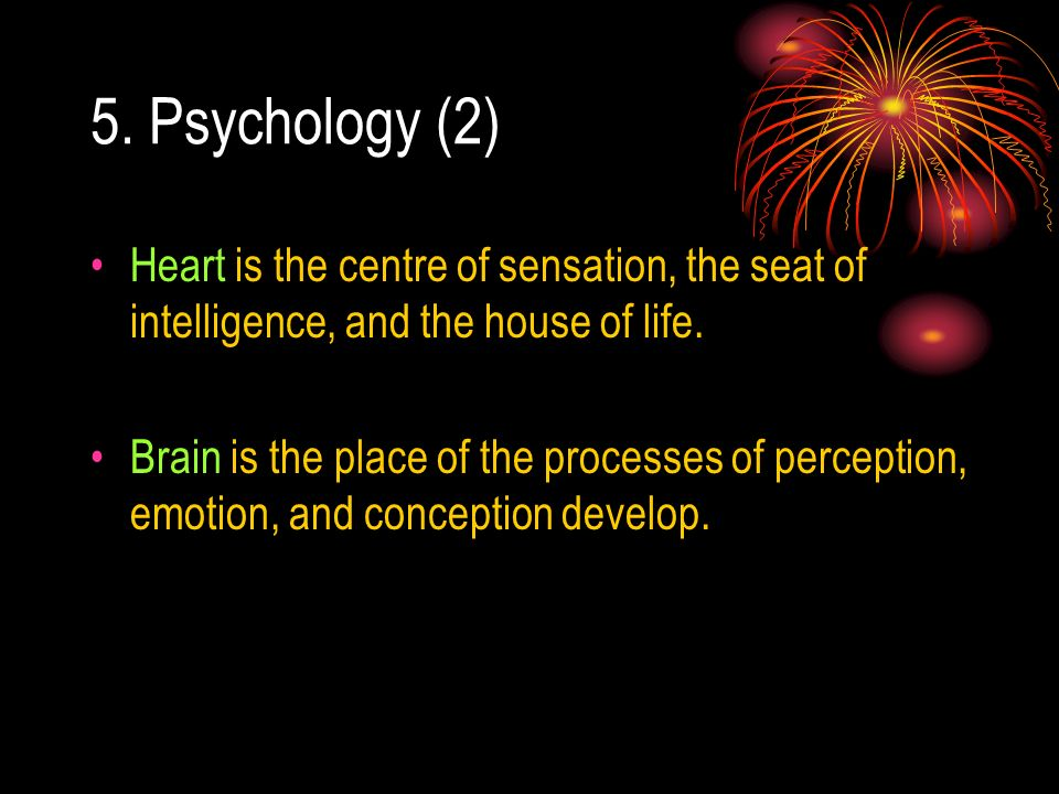 5. Psychology (2) Heart is the centre of sensation, the seat of intelligence, and the house of life.
