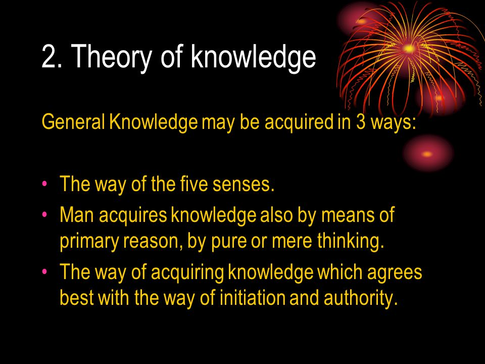 2. Theory of knowledge General Knowledge may be acquired in 3 ways: