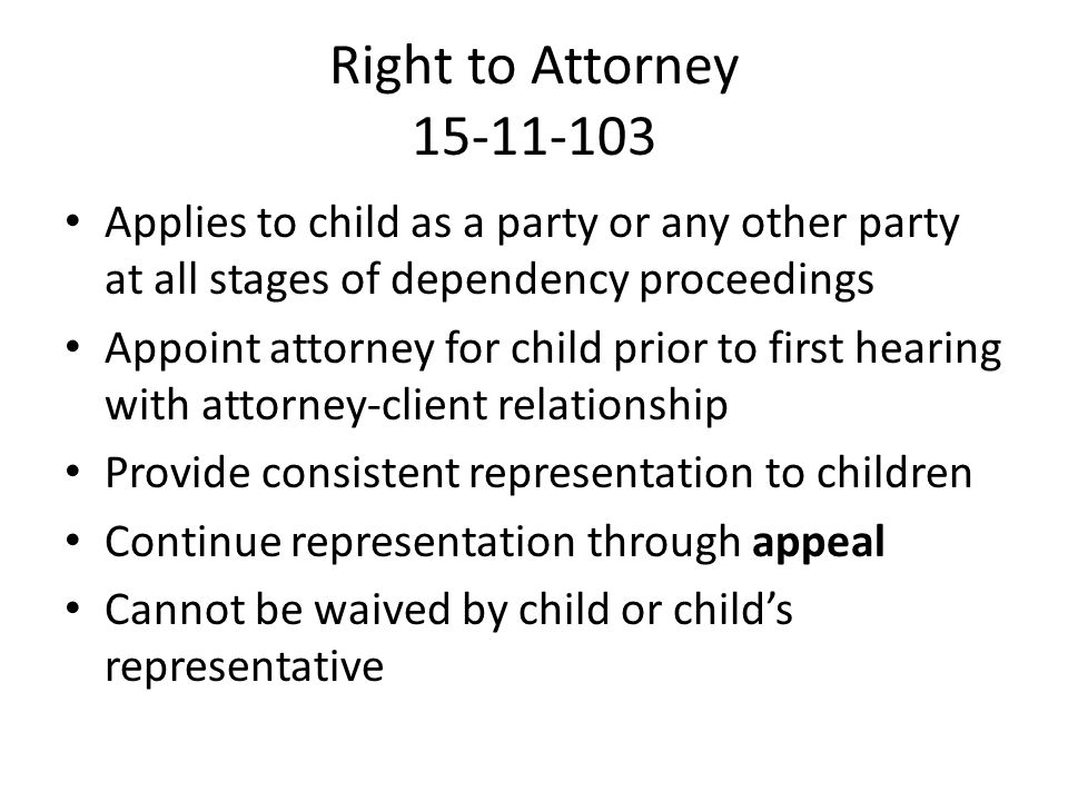 Right to Attorney 15-11-103 Applies to child as a party or any other party at all stages of dependency proceedings.