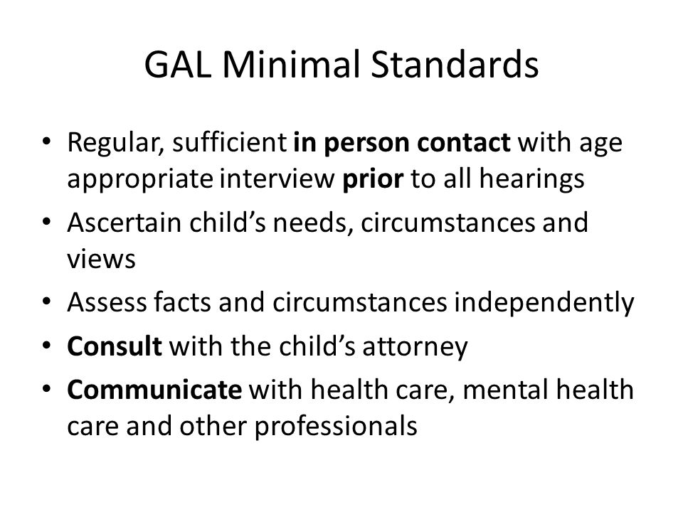GAL Minimal Standards Regular, sufficient in person contact with age appropriate interview prior to all hearings.