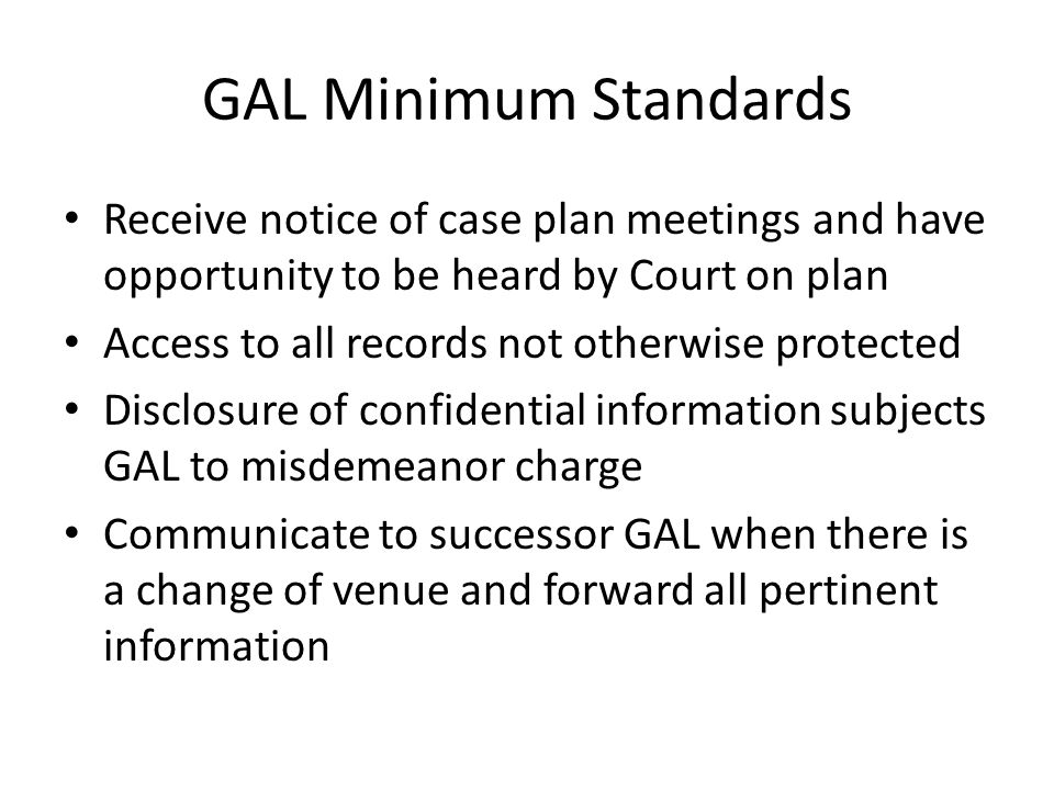 GAL Minimum Standards Receive notice of case plan meetings and have opportunity to be heard by Court on plan.