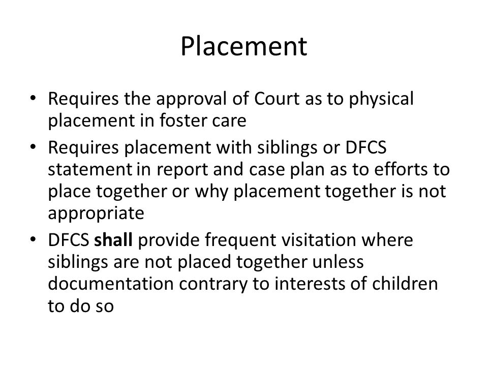 Placement Requires the approval of Court as to physical placement in foster care.