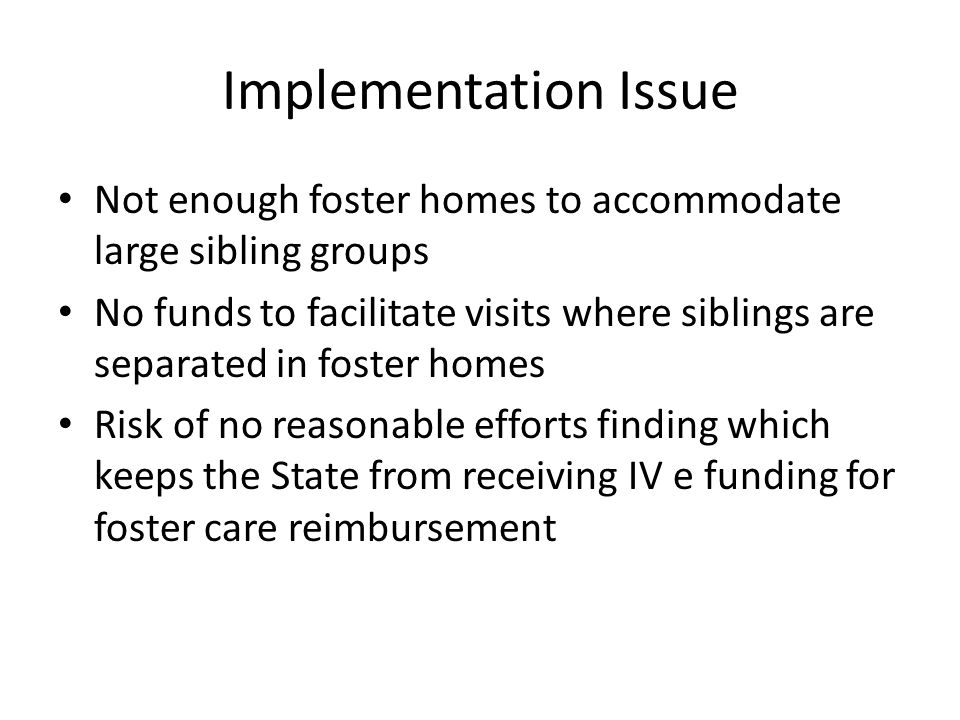 Implementation Issue Not enough foster homes to accommodate large sibling groups.