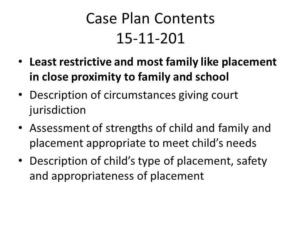 Case Plan Contents 15-11-201 Least restrictive and most family like placement in close proximity to family and school.