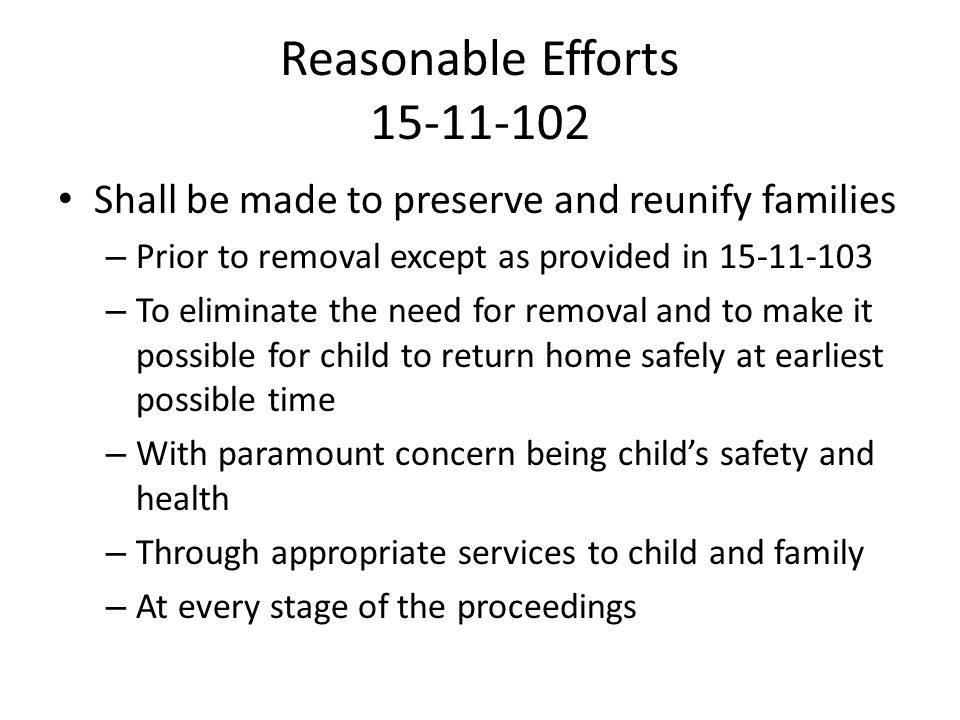 Reasonable Efforts 15-11-102 Shall be made to preserve and reunify families. Prior to removal except as provided in 15-11-103.