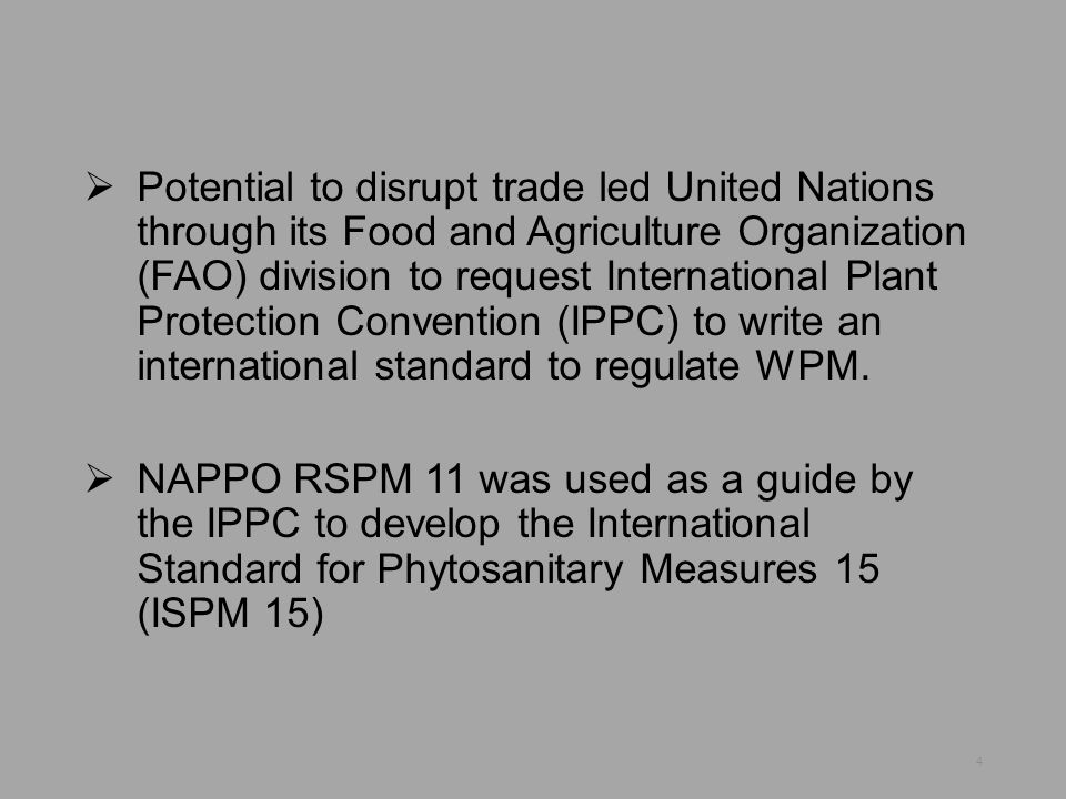 Potential to disrupt trade led United Nations through its Food and Agriculture Organization (FAO) division to request International Plant Protection Convention (IPPC) to write an international standard to regulate WPM.