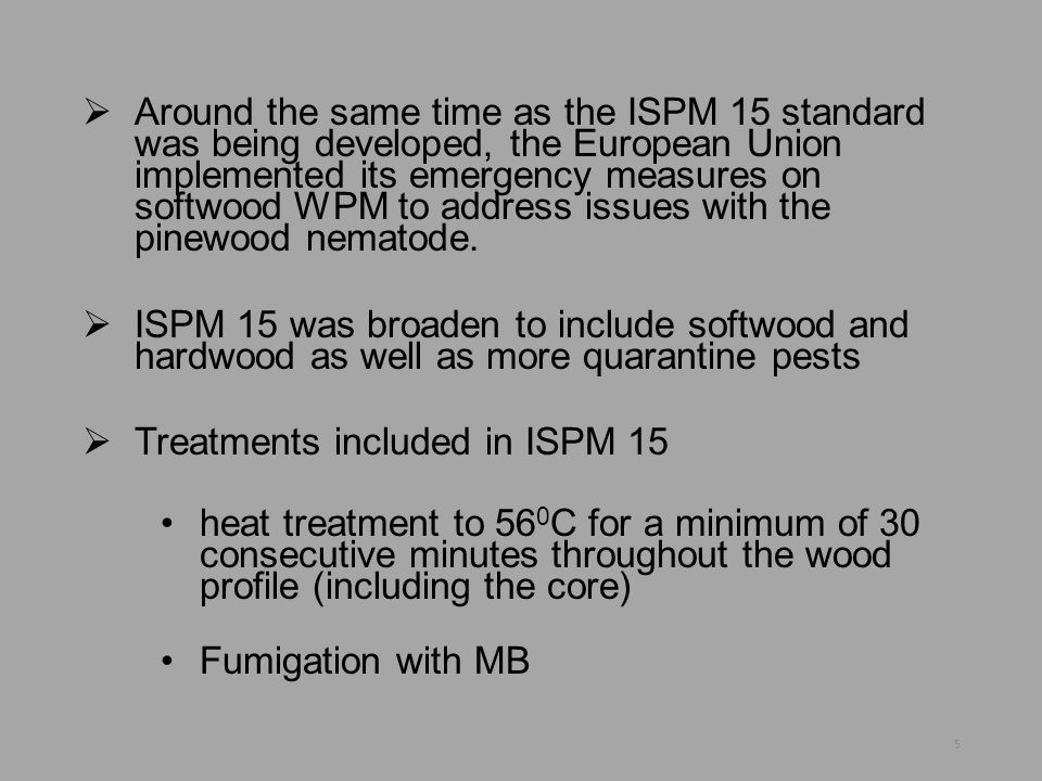 Around the same time as the ISPM 15 standard was being developed, the European Union implemented its emergency measures on softwood WPM to address issues with the pinewood nematode.