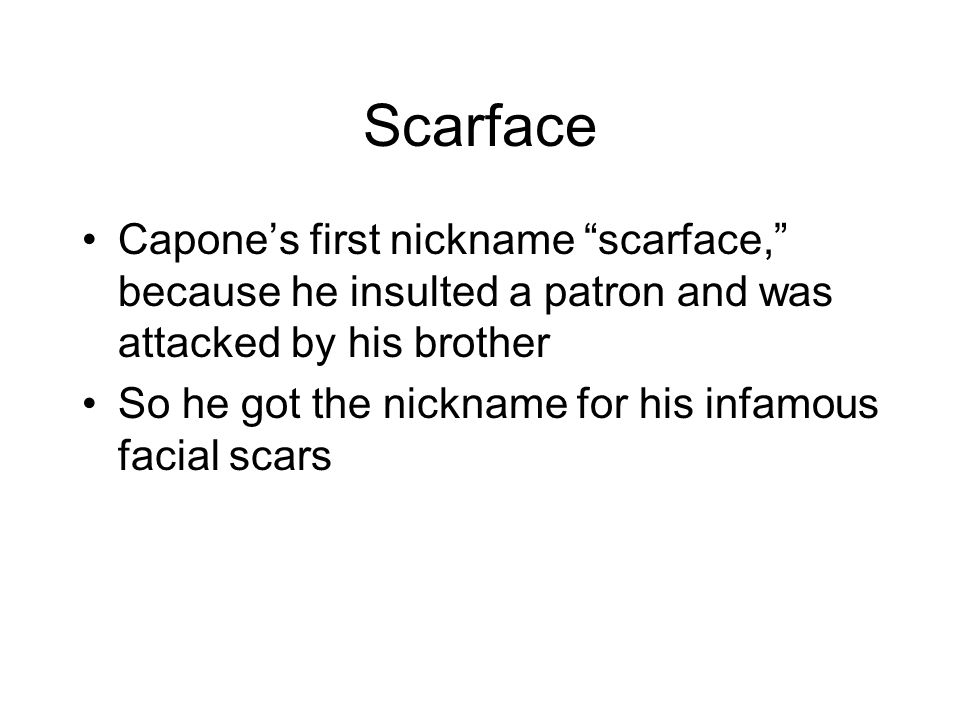 Scarface Capone's first nickname scarface, because he insulted a patron and was attacked by his brother.