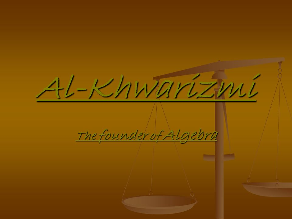 Al-Khwarizmi The founder of Algebra