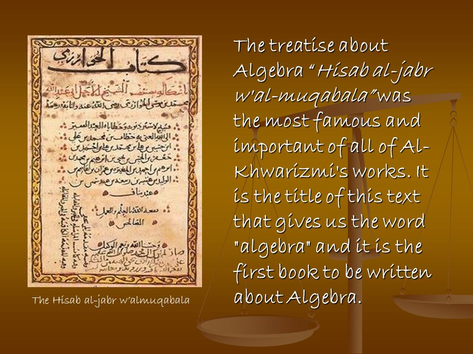 The treatise about Algebra Hisab al-jabr w al-muqabala was the most famous and important of all of Al- Khwarizmi s works. It is the title of this text that gives us the word algebra and it is the first book to be written about Algebra.
