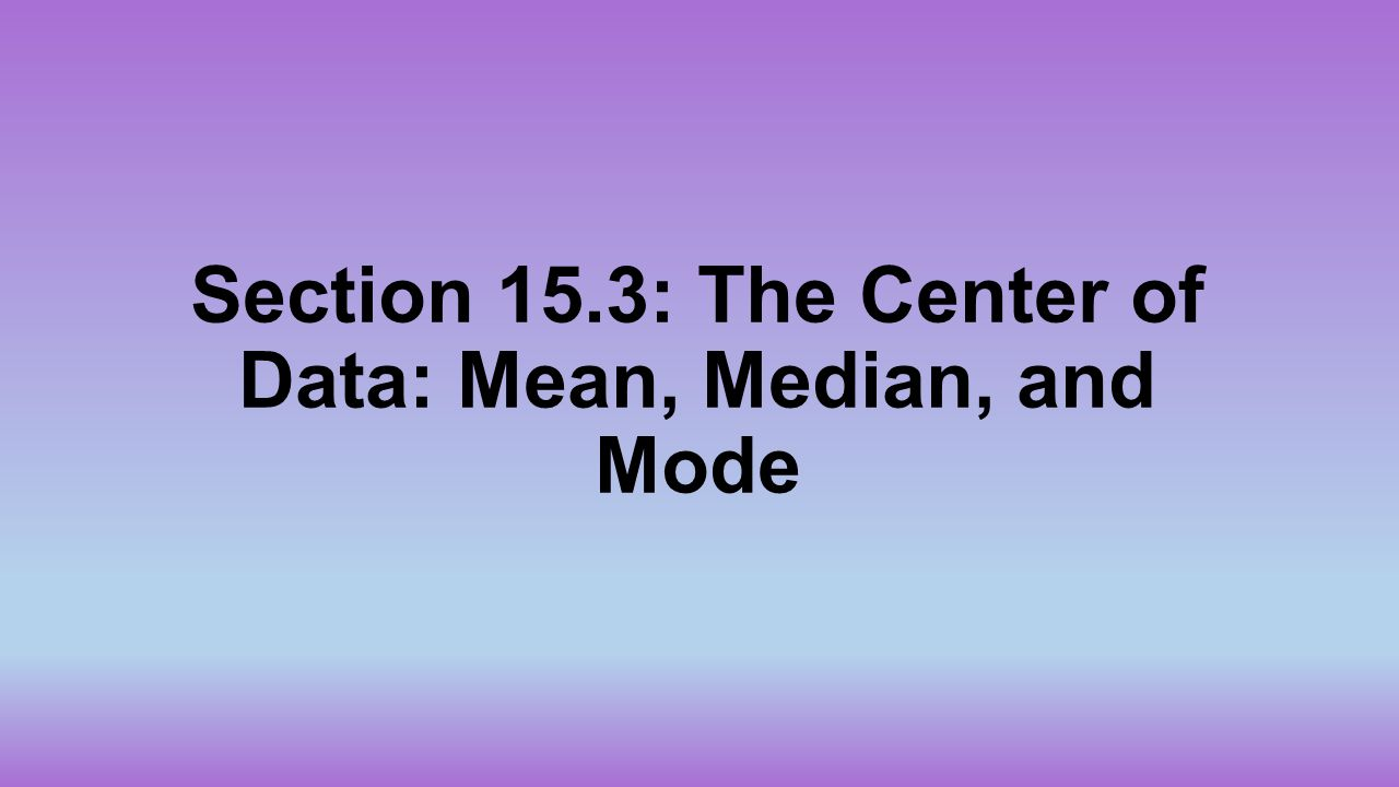 Section 15.3: The Center of Data: Mean, Median, and Mode