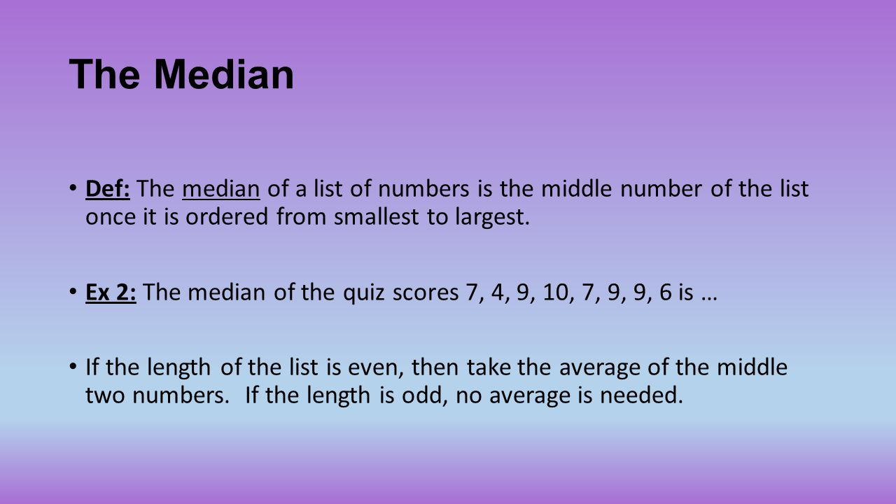 The Median Def: The median of a list of numbers is the middle number of the list once it is ordered from smallest to largest.