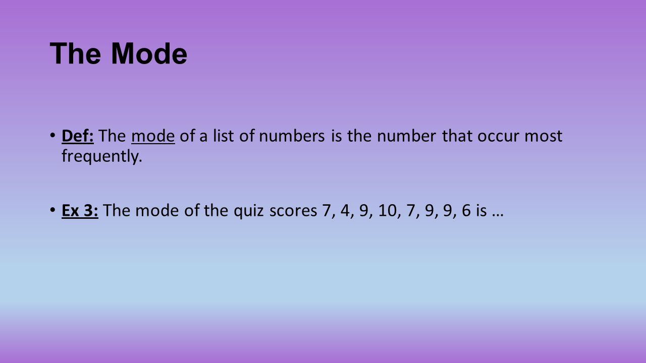 The Mode Def: The mode of a list of numbers is the number that occur most frequently.