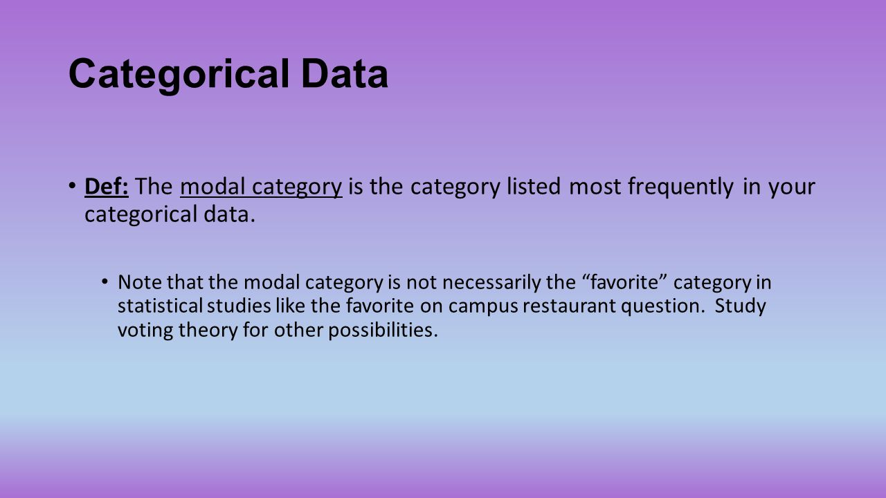 Categorical Data Def: The modal category is the category listed most frequently in your categorical data.