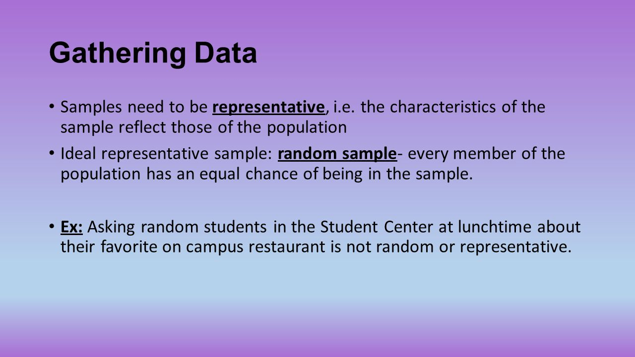 Gathering Data Samples need to be representative, i.e. the characteristics of the sample reflect those of the population.