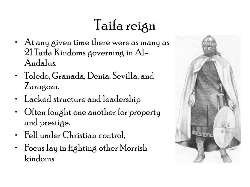 Taifa reignAt any given time there were as many as 21 Taifa Kindoms governing in Al-Andalus. Toledo, Granada, Denia, Sevilla, and Zaragoza.