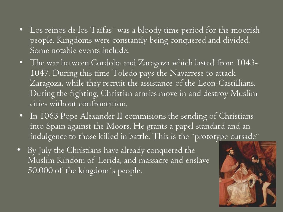 Los reinos de los Taifas¨ was a bloody time period for the moorish people. Kingdoms were constantly being conquered and divided. Some notable events include: