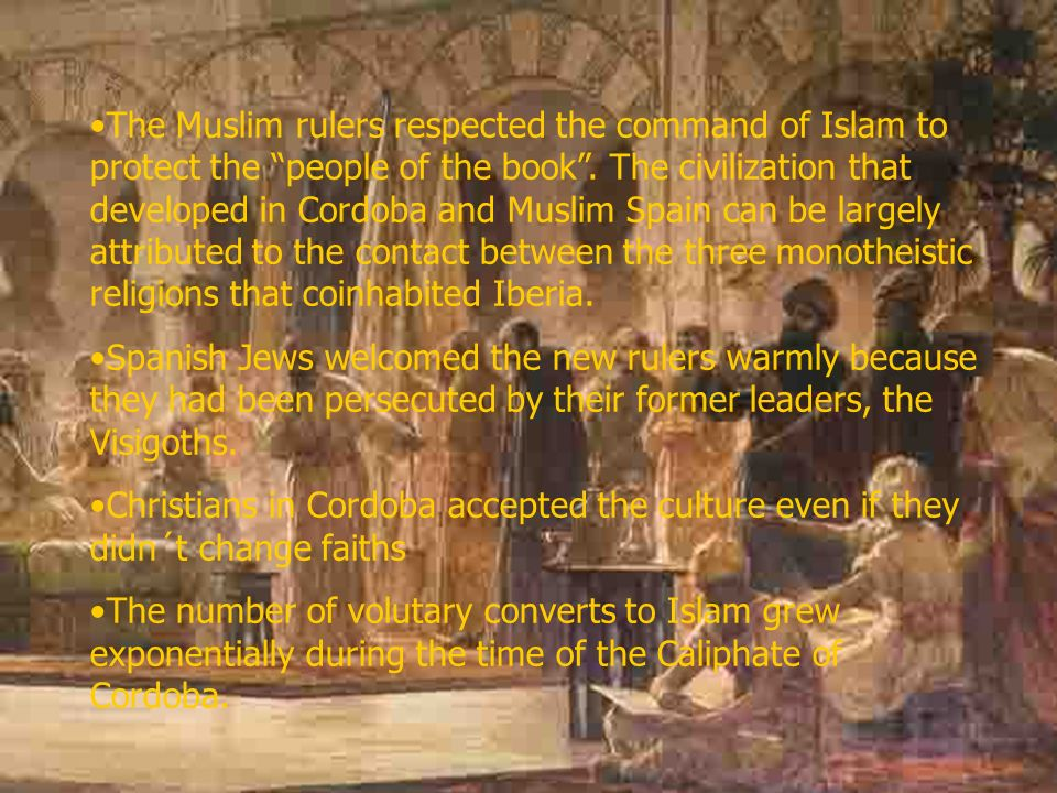 The Muslim rulers respected the command of Islam to protect the people of the book . The civilization that developed in Cordoba and Muslim Spain can be largely attributed to the contact between the three monotheistic religions that coinhabited Iberia.