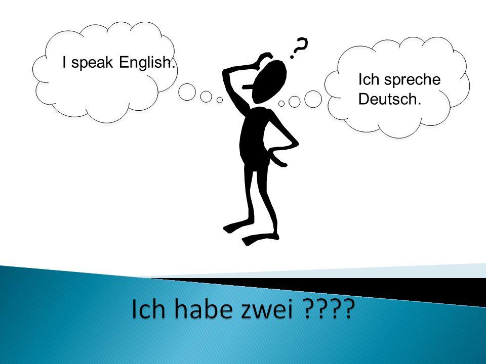 I speak English. Ich spreche Deutsch. Ich habe zwei