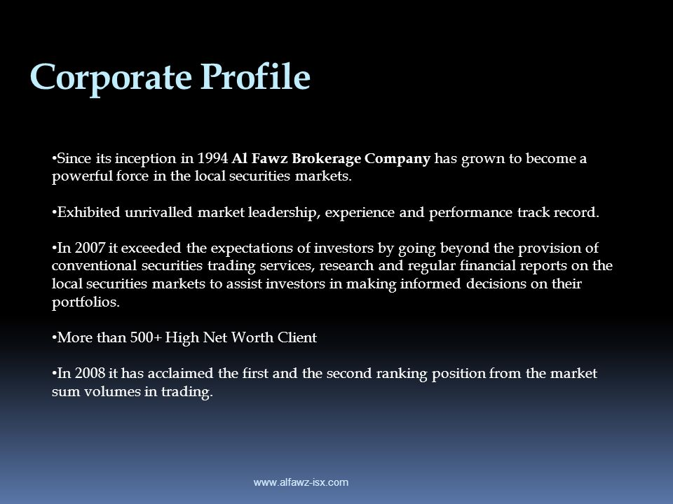 Corporate Profile Since its inception in 1994 Al Fawz Brokerage Company has grown to become a powerful force in the local securities markets.
