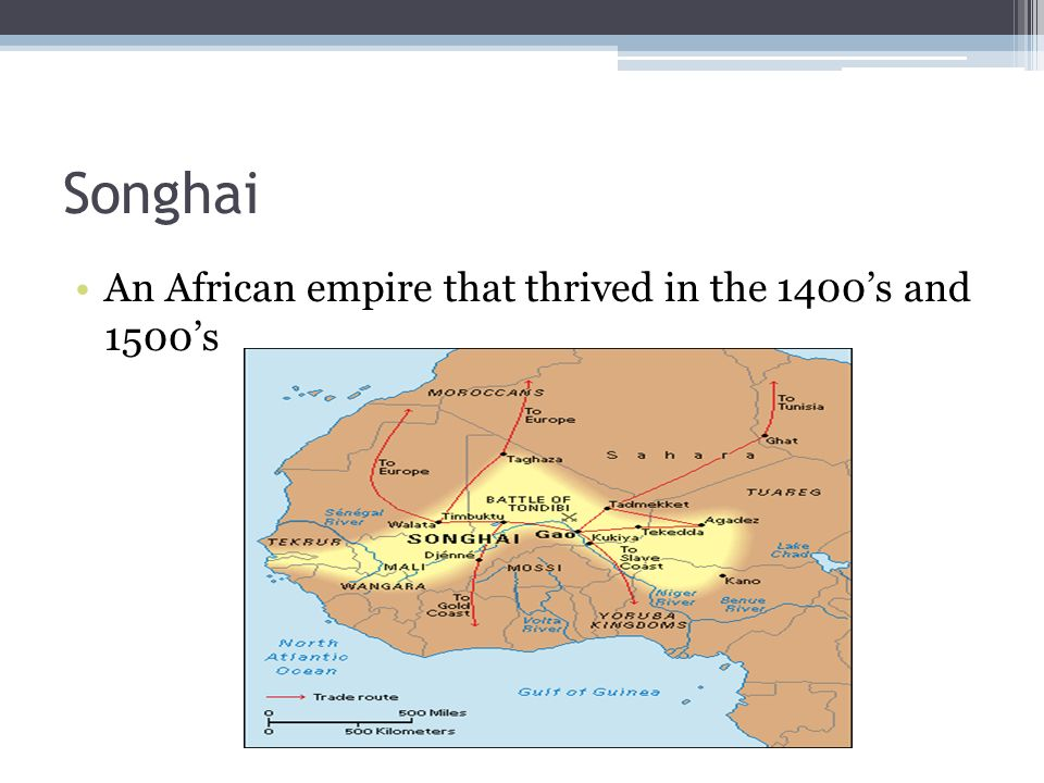 Songhai An African empire that thrived in the 1400's and 1500's