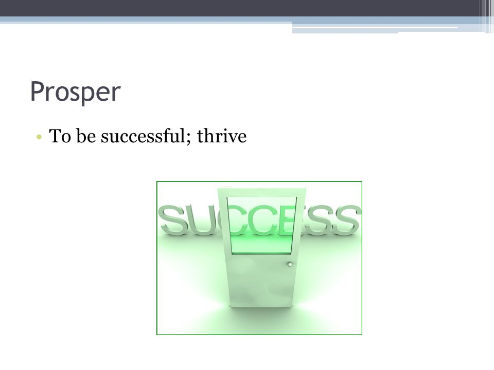Prosper To be successful; thrive