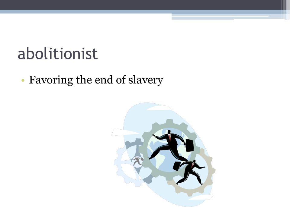 abolitionist Favoring the end of slavery
