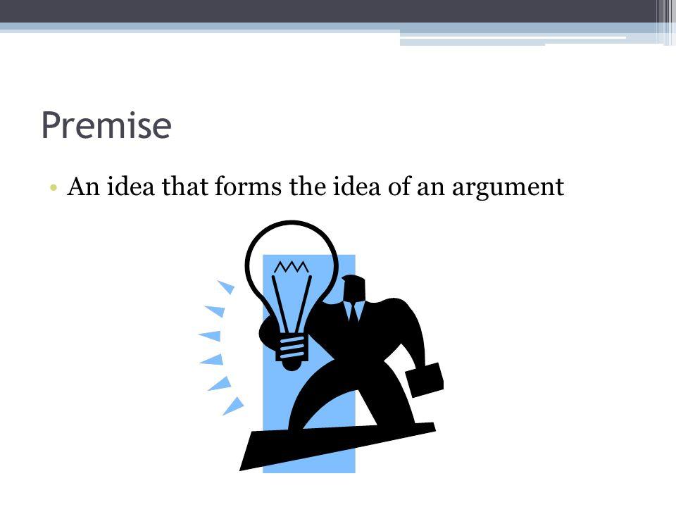 Premise An idea that forms the idea of an argument