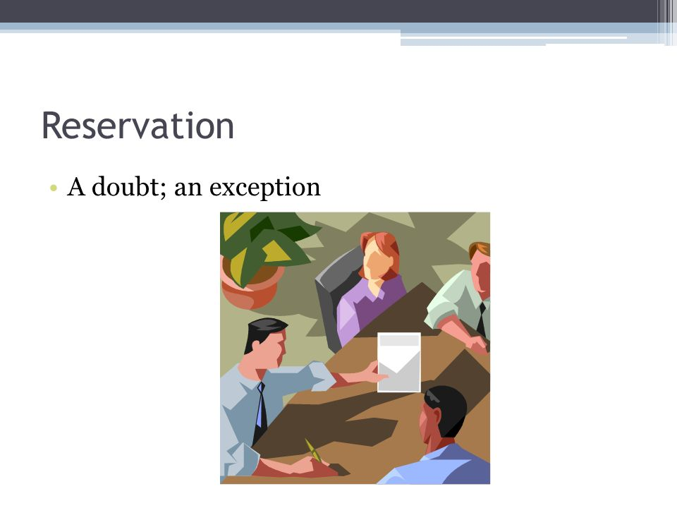 Reservation A doubt; an exception