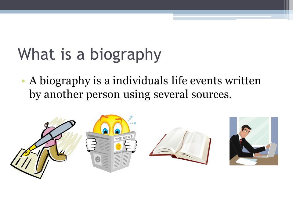 What is a biography A biography is a individuals life events written by another person using several sources.