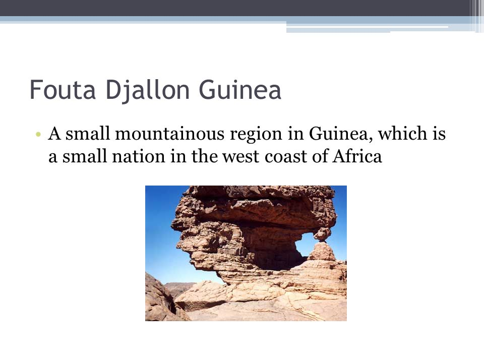Fouta Djallon Guinea A small mountainous region in Guinea, which is a small nation in the west coast of Africa.